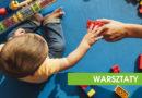 """WARSZTATY: """"Wczesne wspomaganie rozwoju małego dziecka"""" – 06.04.2019, Kraków"""